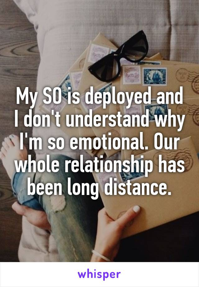My SO is deployed and I don't understand why I'm so emotional. Our whole relationship has been long distance.