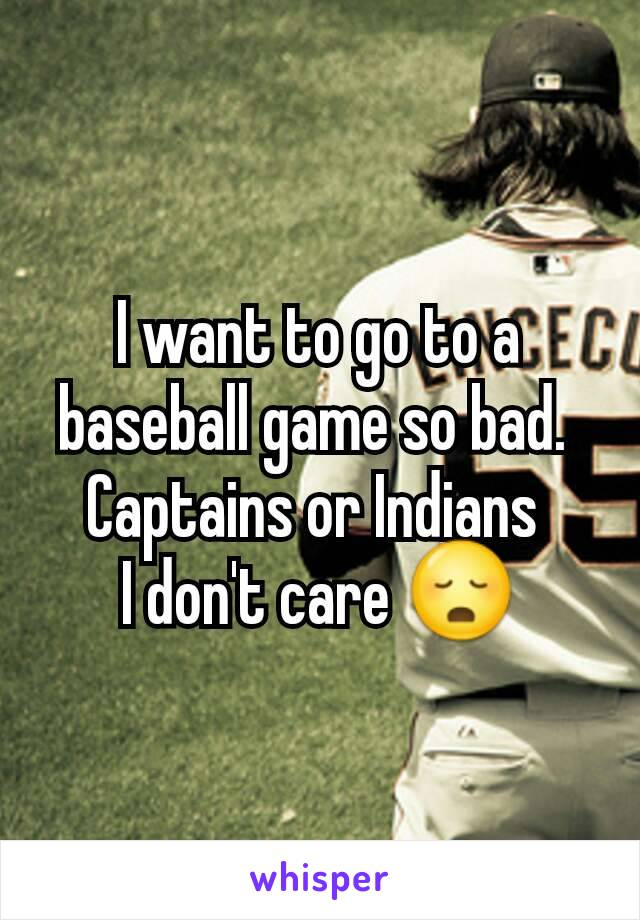 I want to go to a baseball game so bad.  Captains or Indians  I don't care 😳