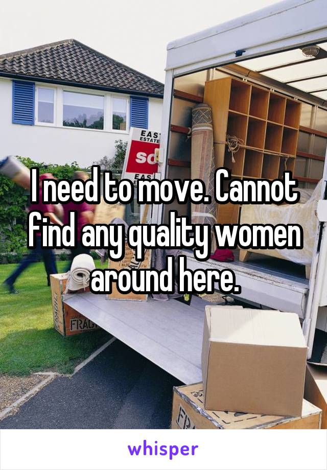 I need to move. Cannot find any quality women around here.