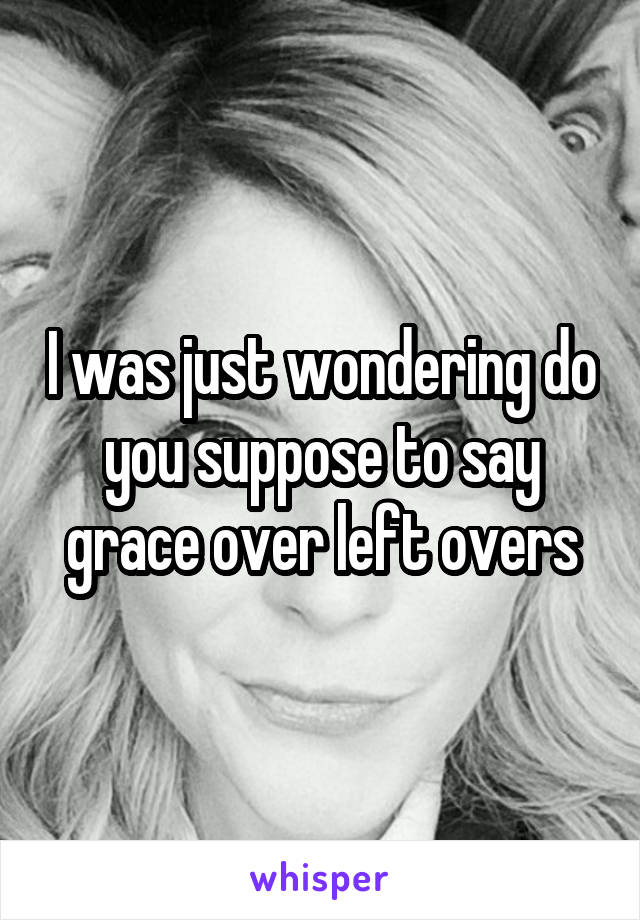 I was just wondering do you suppose to say grace over left overs