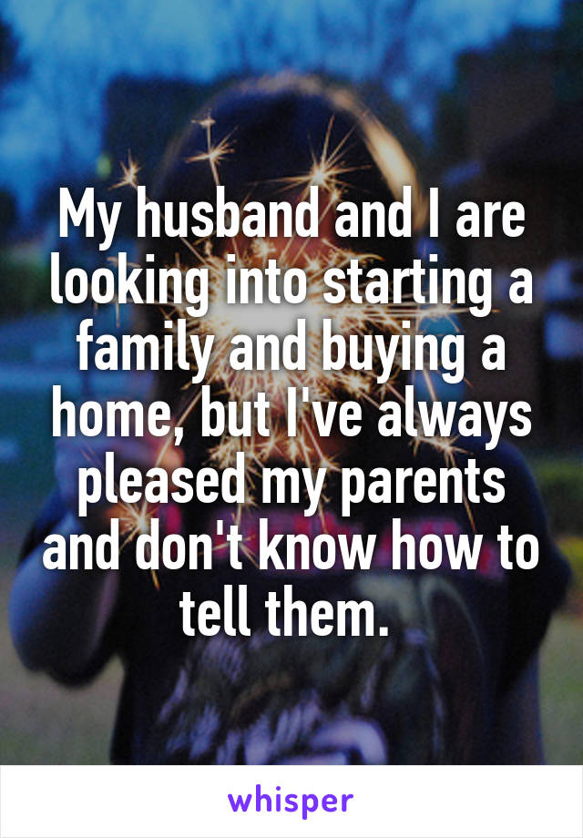 My husband and I are looking into starting a family and buying a home, but I've always pleased my parents and don't know how to tell them.