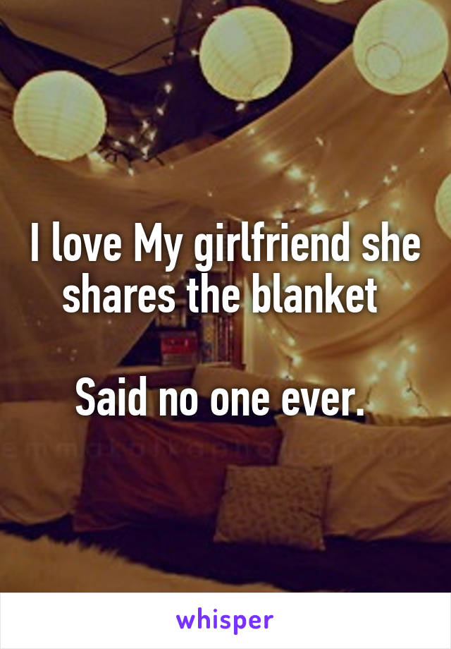I love My girlfriend she shares the blanket   Said no one ever.