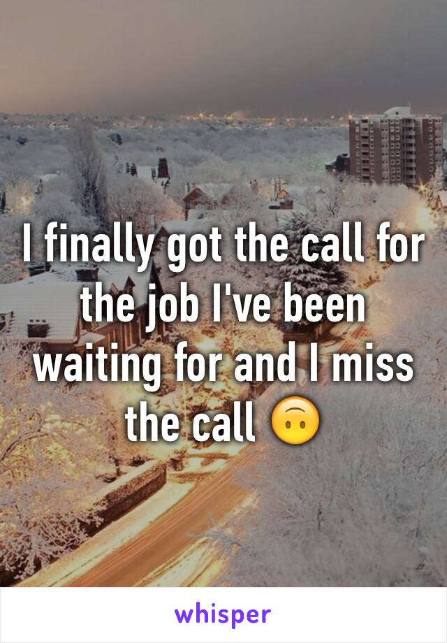 I finally got the call for the job I've been waiting for and I miss the call 🙃