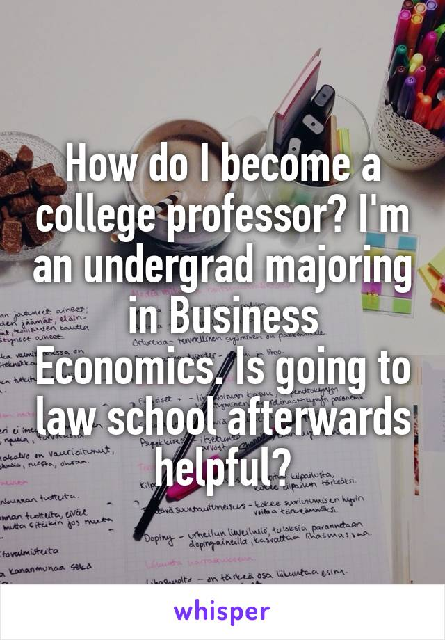 How do I become a college professor? I'm an undergrad majoring in Business Economics. Is going to law school afterwards helpful?