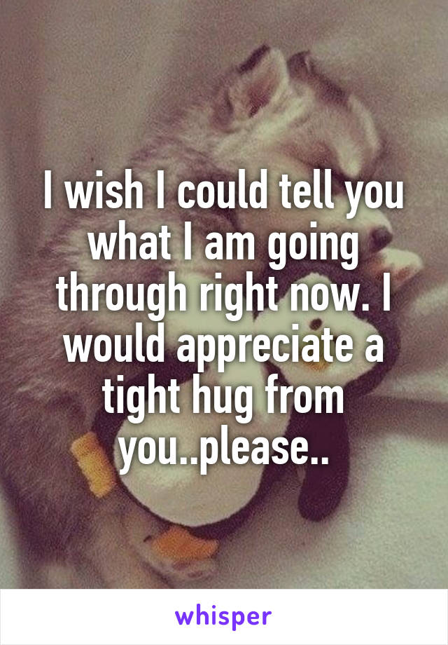 I wish I could tell you what I am going through right now. I would appreciate a tight hug from you..please..