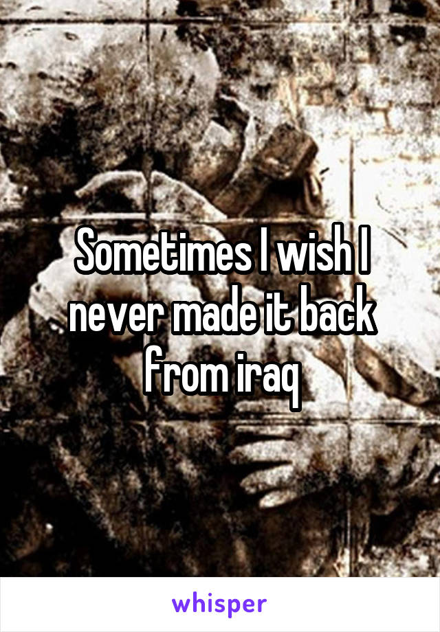 Sometimes I wish I never made it back from iraq