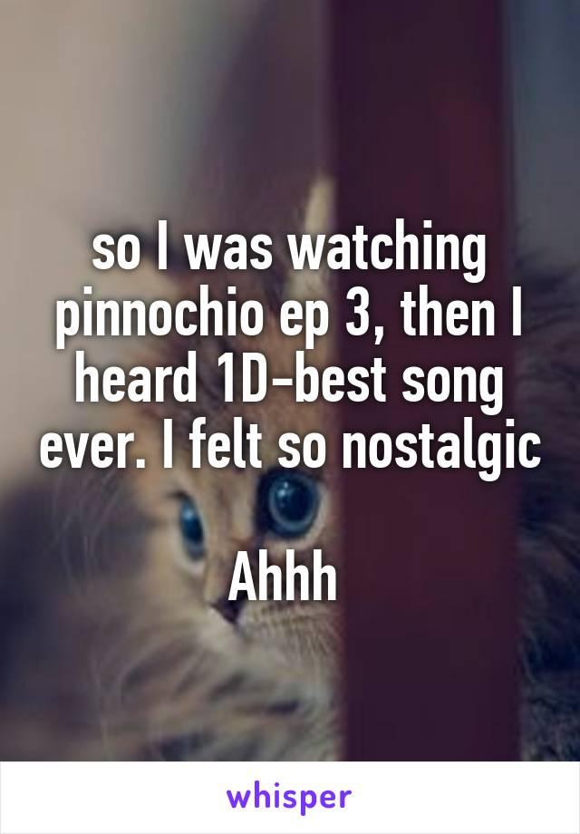 so I was watching pinnochio ep 3, then I heard 1D-best song ever. I felt so nostalgic  Ahhh