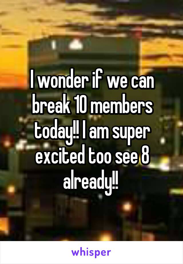 I wonder if we can break 10 members today!! I am super excited too see 8 already!!