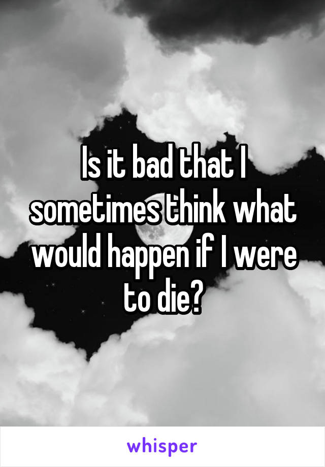 Is it bad that I sometimes think what would happen if I were to die?