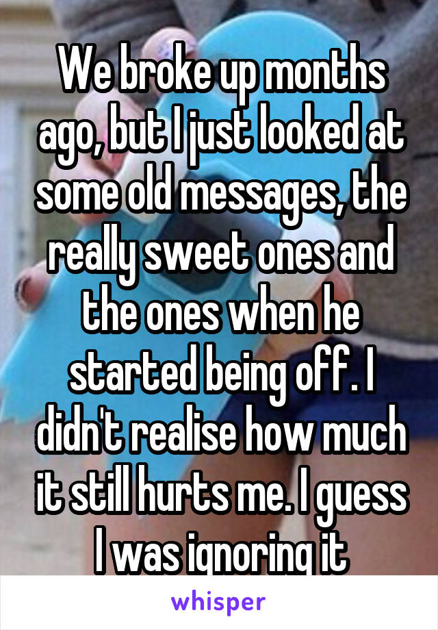 We broke up months ago, but I just looked at some old messages, the really sweet ones and the ones when he started being off. I didn't realise how much it still hurts me. I guess I was ignoring it