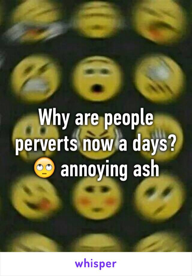 Why are people perverts now a days? 🙄 annoying ash