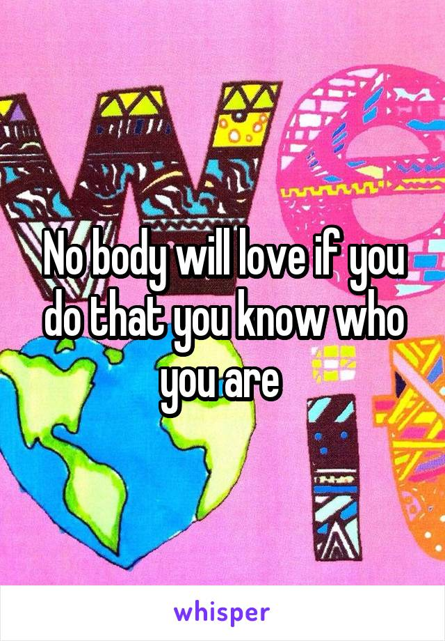 No body will love if you do that you know who you are