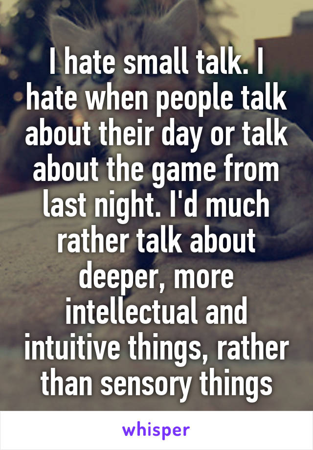 I hate small talk. I hate when people talk about their day or talk about the game from last night. I'd much rather talk about deeper, more intellectual and intuitive things, rather than sensory things