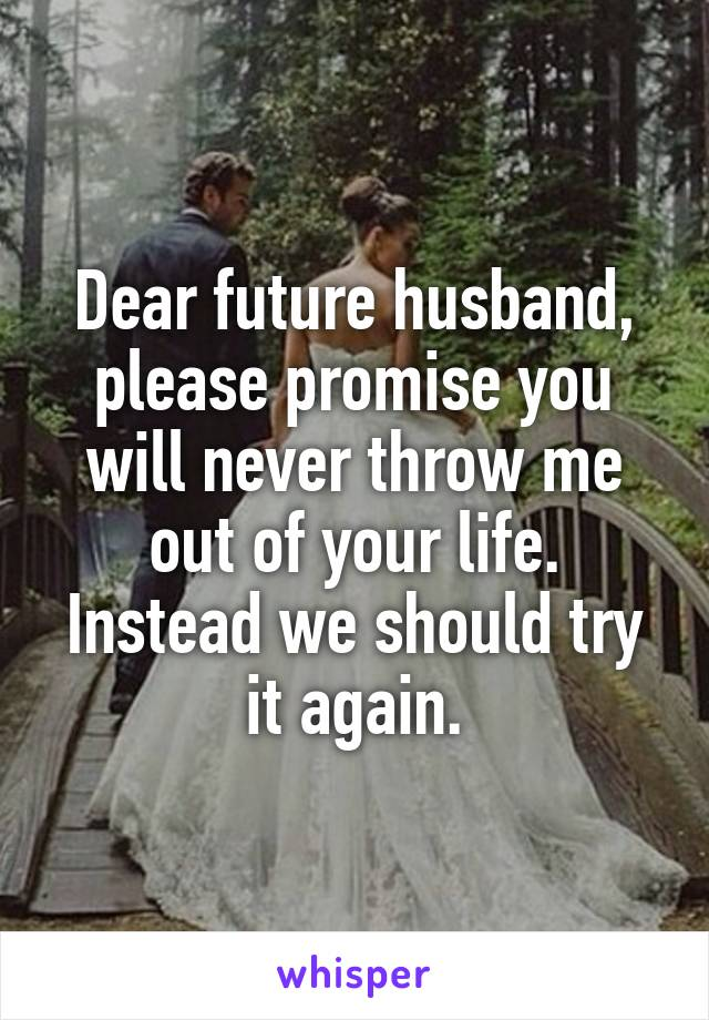 Dear future husband, please promise you will never throw me out of your life. Instead we should try it again.