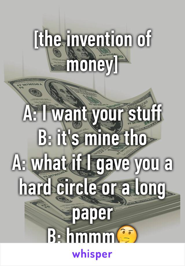 [the invention of money]  A: I want your stuff B: it's mine tho A: what if I gave you a hard circle or a long paper  B: hmmm🤔