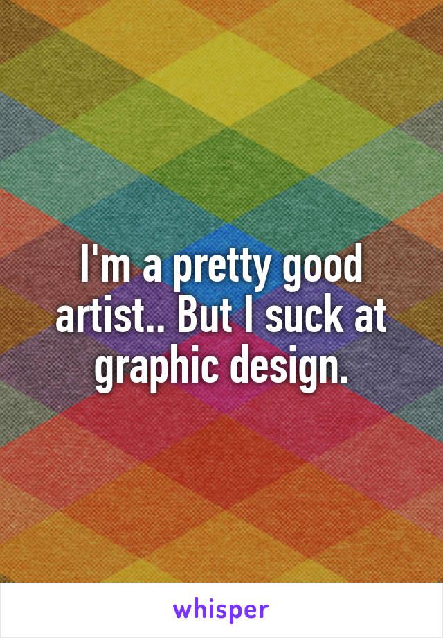 I'm a pretty good artist.. But I suck at graphic design.
