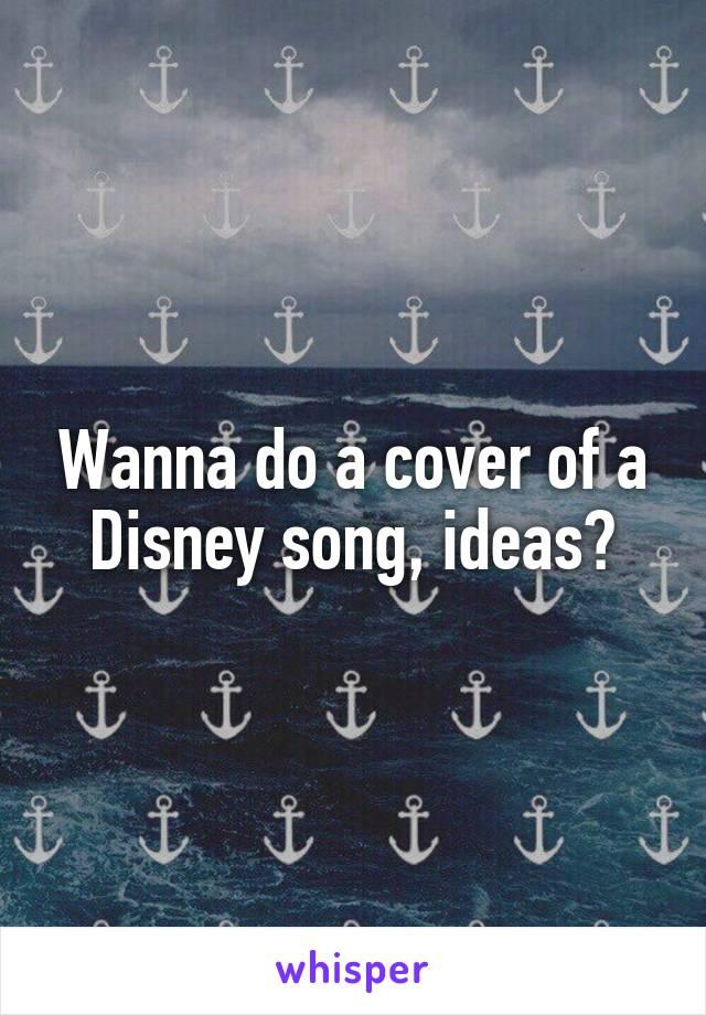 Wanna do a cover of a Disney song, ideas?