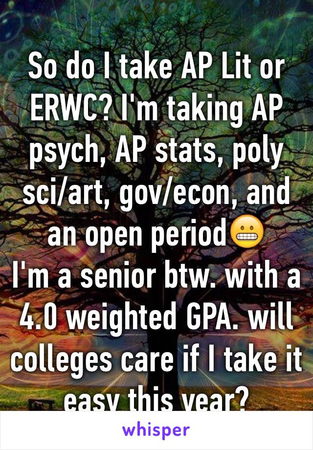 So do I take AP Lit or ERWC? I'm taking AP psych, AP stats, poly sci/art, gov/econ, and an open period😬 I'm a senior btw. with a 4.0 weighted GPA. will colleges care if I take it easy this year?