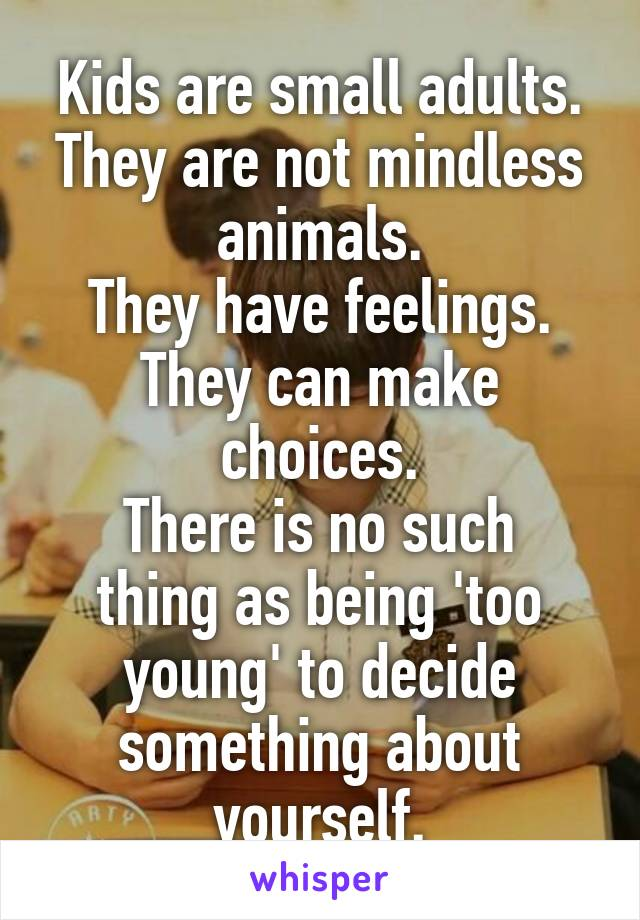 Kids are small adults. They are not mindless animals. They have feelings. They can make choices. There is no such thing as being 'too young' to decide something about yourself.