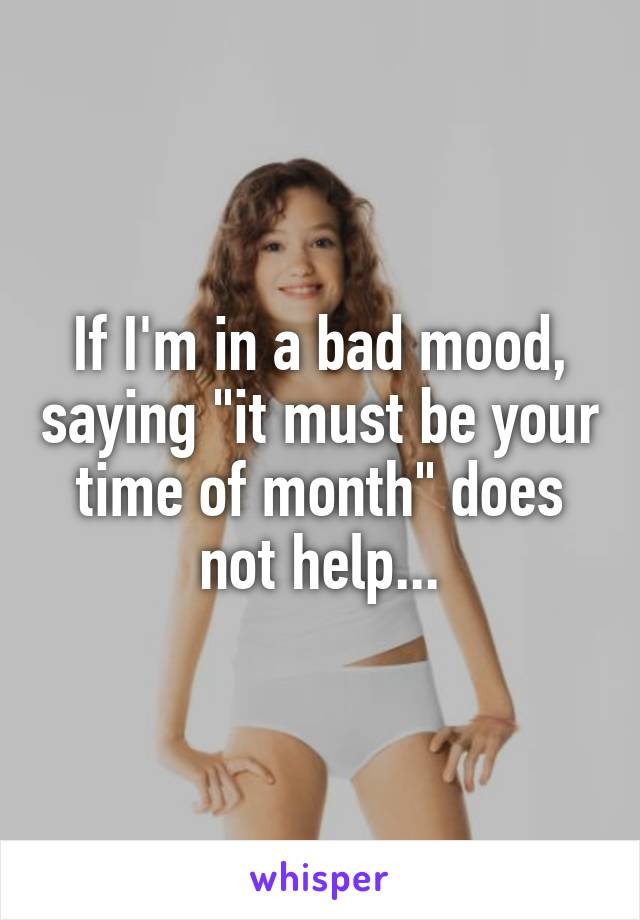 """If I'm in a bad mood, saying """"it must be your time of month"""" does not help..."""