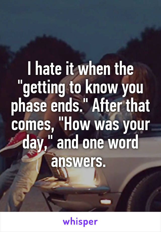 """I hate it when the """"getting to know you phase ends."""" After that comes, """"How was your day,"""" and one word answers."""