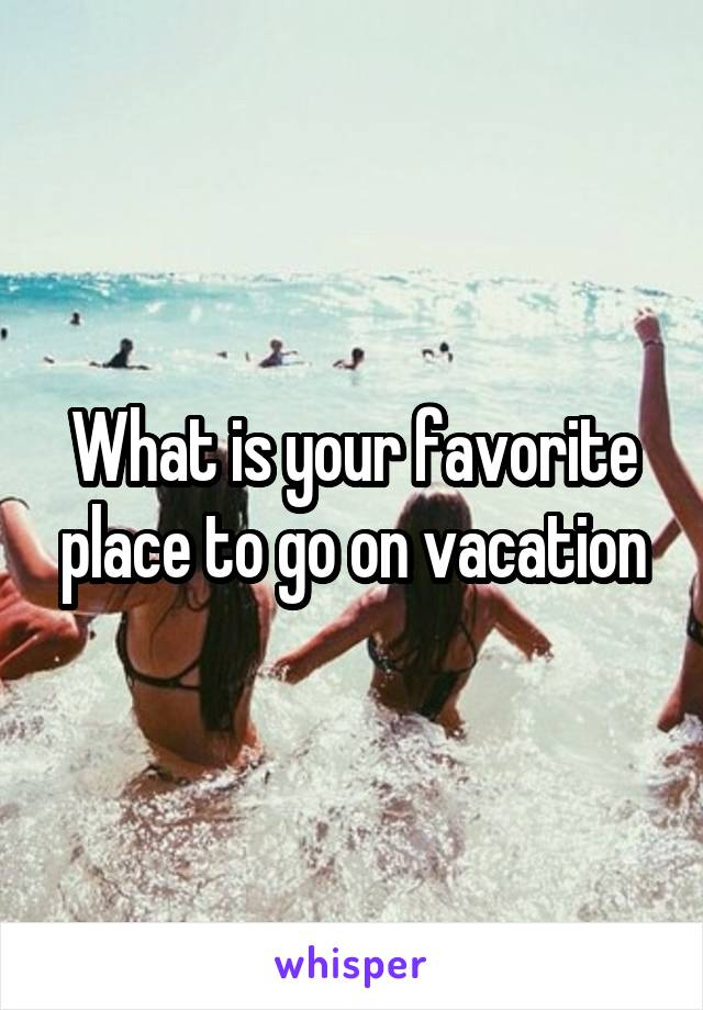 What is your favorite place to go on vacation