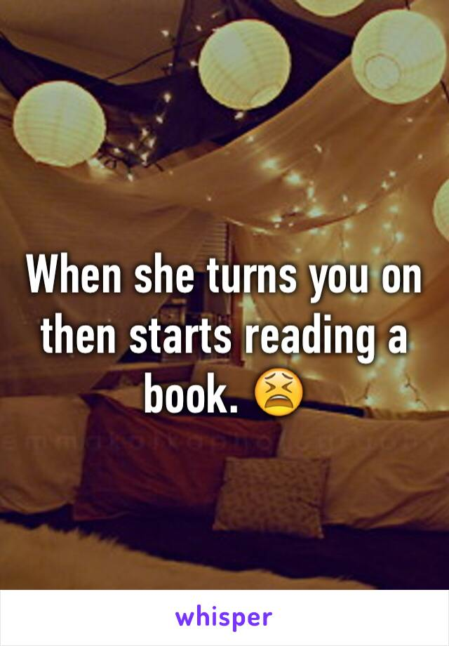 When she turns you on then starts reading a book. 😫
