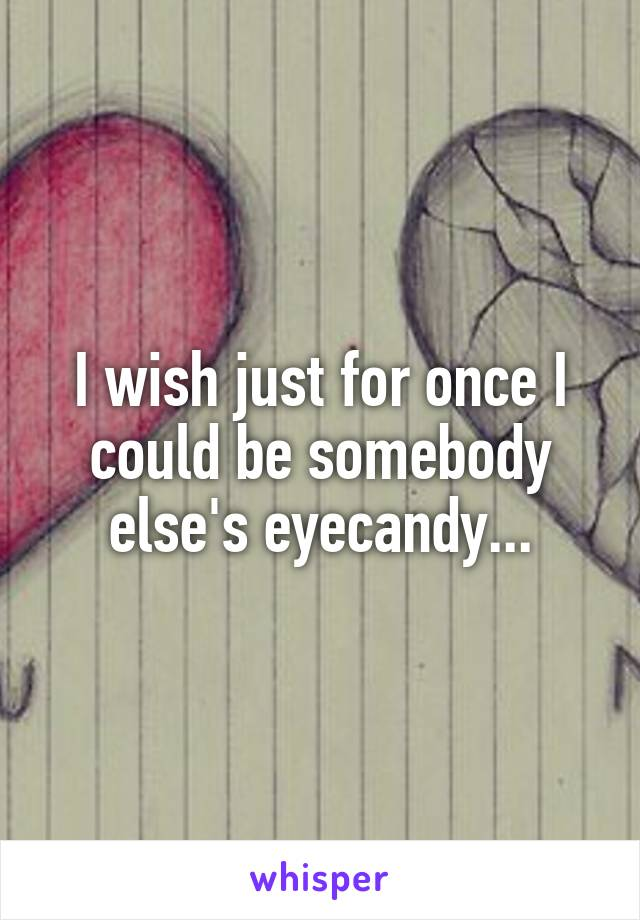 I wish just for once I could be somebody else's eyecandy...