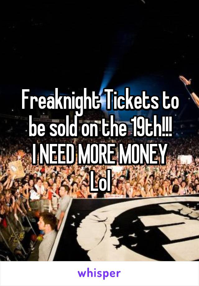 Freaknight Tickets to be sold on the 19th!!! I NEED MORE MONEY Lol