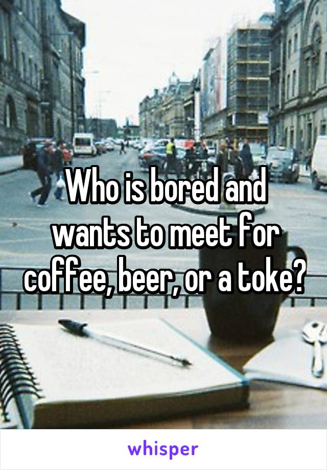 Who is bored and wants to meet for coffee, beer, or a toke?