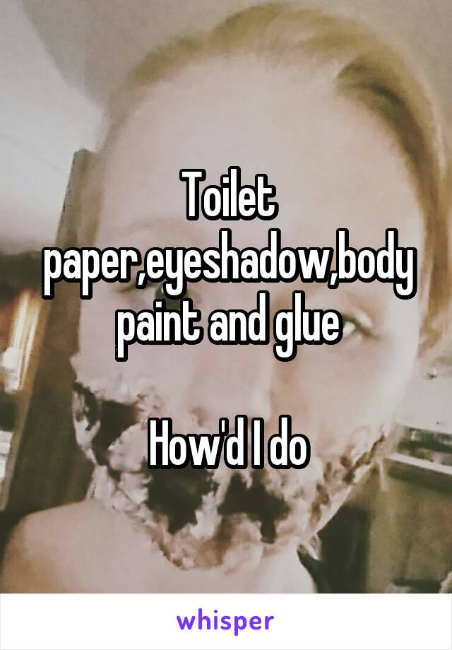 Toilet paper,eyeshadow,body paint and glue  How'd I do