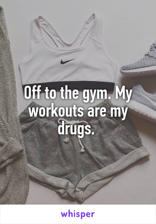 Off to the gym. My workouts are my drugs.