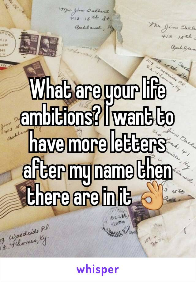 What are your life ambitions? I want to have more letters after my name then there are in it 👌