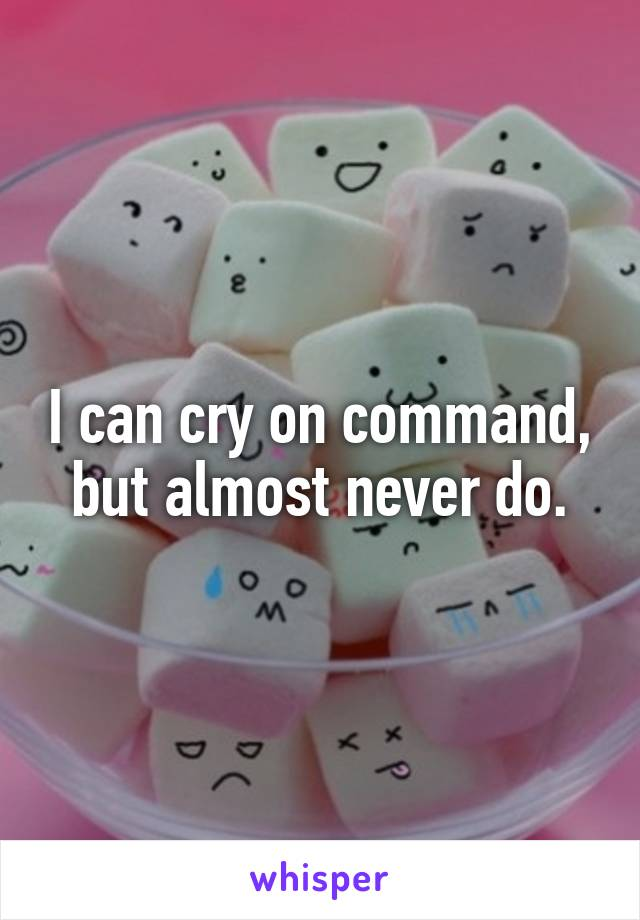 I can cry on command, but almost never do.
