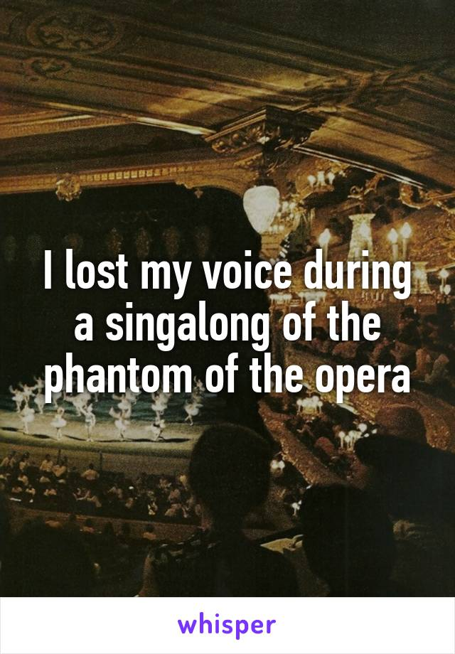 I lost my voice during a singalong of the phantom of the opera