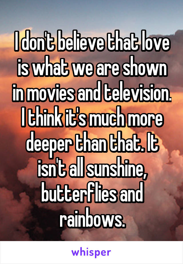 I don't believe that love is what we are shown in movies and television. I think it's much more deeper than that. It isn't all sunshine, butterflies and rainbows.