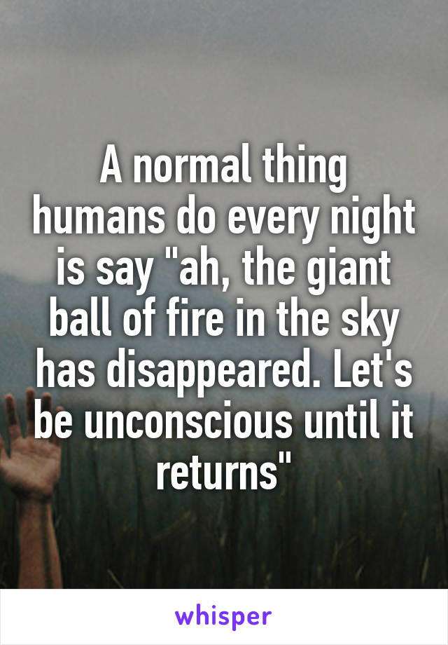 "A normal thing humans do every night is say ""ah, the giant ball of fire in the sky has disappeared. Let's be unconscious until it returns"""