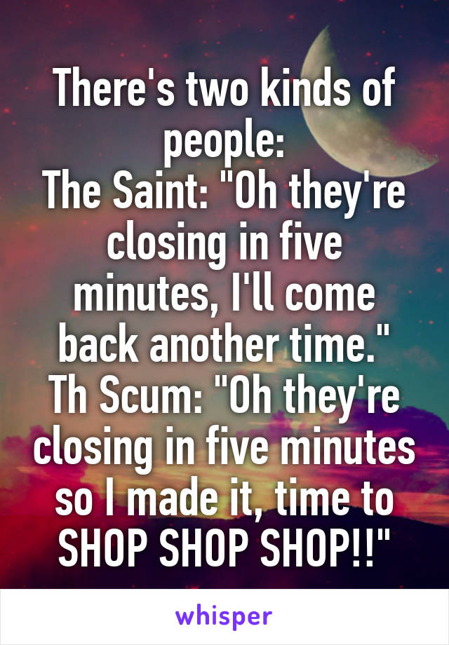 "There's two kinds of people: The Saint: ""Oh they're closing in five minutes, I'll come back another time."" Th Scum: ""Oh they're closing in five minutes so I made it, time to SHOP SHOP SHOP!!"""