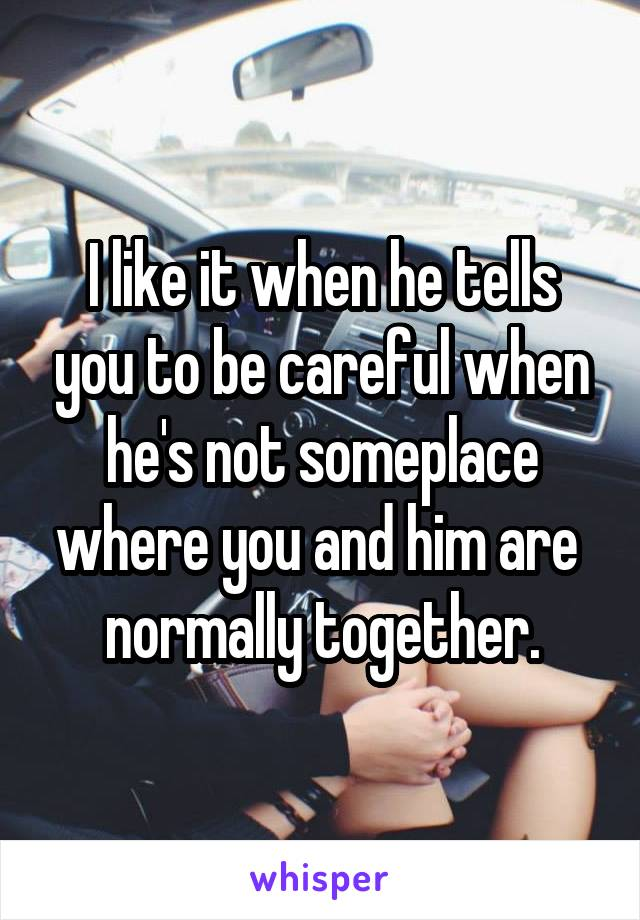 I like it when he tells you to be careful when he's not someplace where you and him are  normally together.