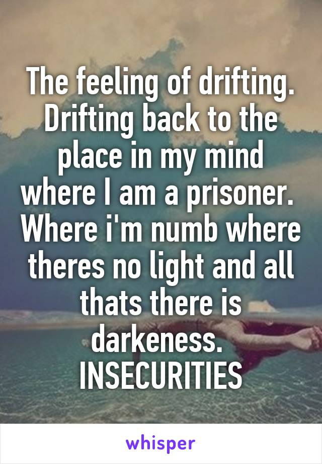 The feeling of drifting. Drifting back to the place in my mind where I am a prisoner.  Where i'm numb where theres no light and all thats there is darkeness.  INSECURITIES