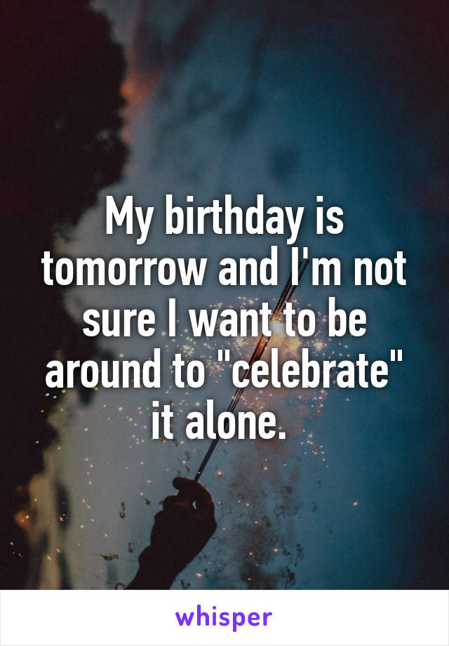"""My birthday is tomorrow and I'm not sure I want to be around to """"celebrate"""" it alone."""
