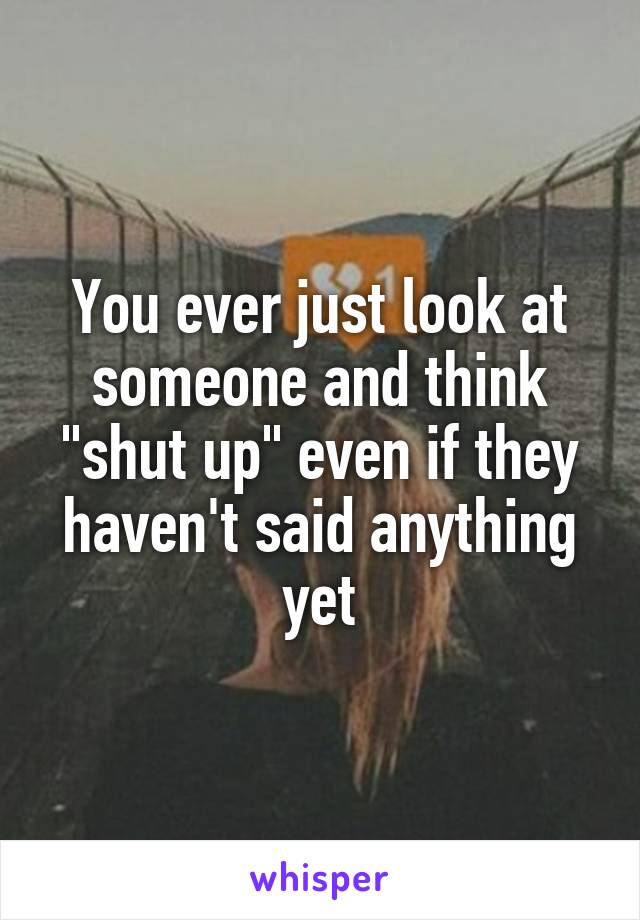 """You ever just look at someone and think """"shut up"""" even if they haven't said anything yet"""