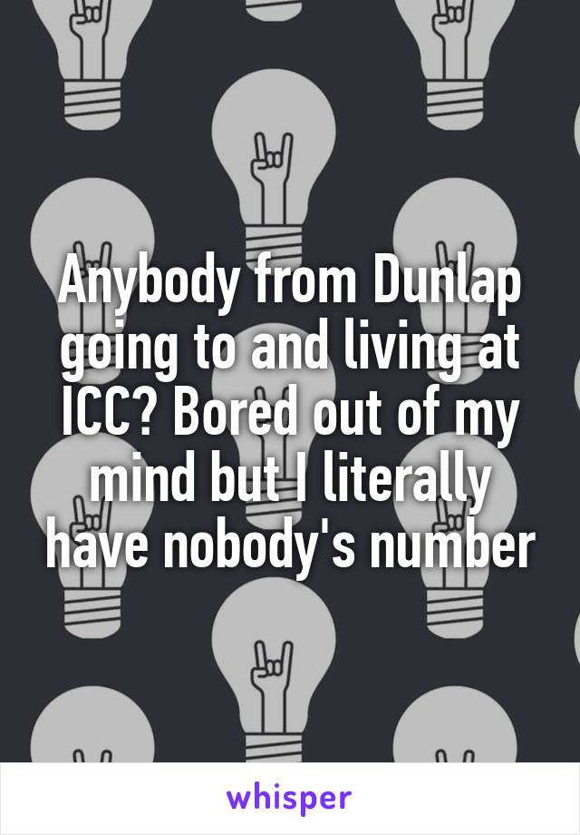 Anybody from Dunlap going to and living at ICC? Bored out of my mind but I literally have nobody's number