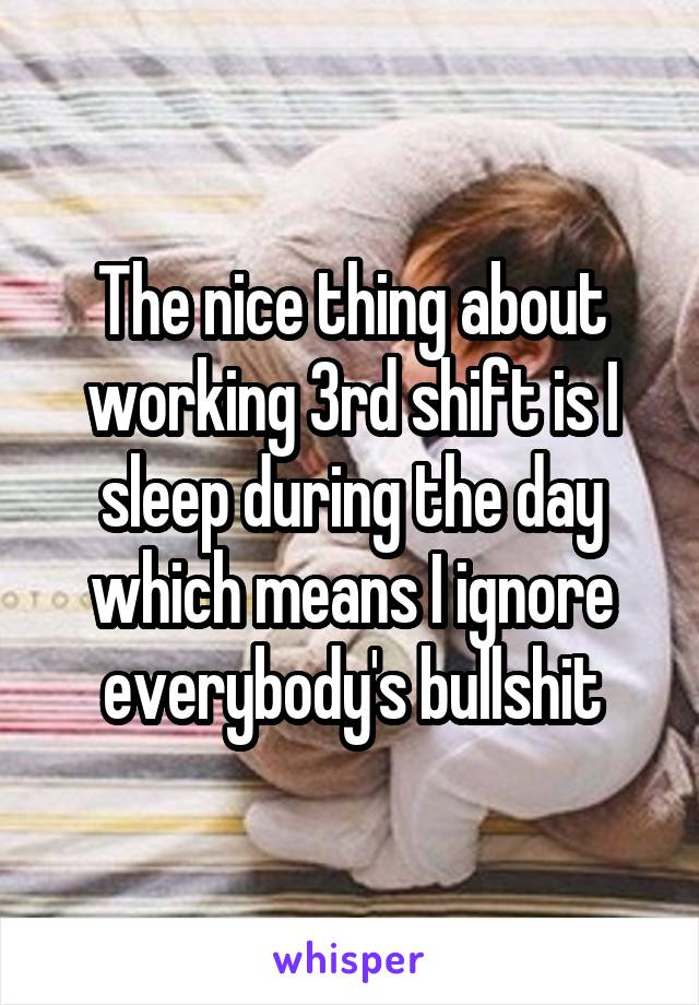 The nice thing about working 3rd shift is I sleep during the day which means I ignore everybody's bullshit