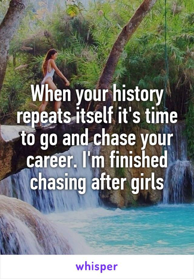 When your history repeats itself it's time to go and chase your career. I'm finished chasing after girls