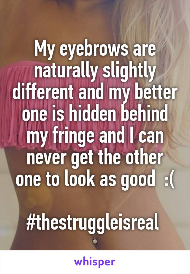 My eyebrows are naturally slightly different and my better one is hidden behind my fringe and I can never get the other one to look as good  :(  #thestruggleisreal