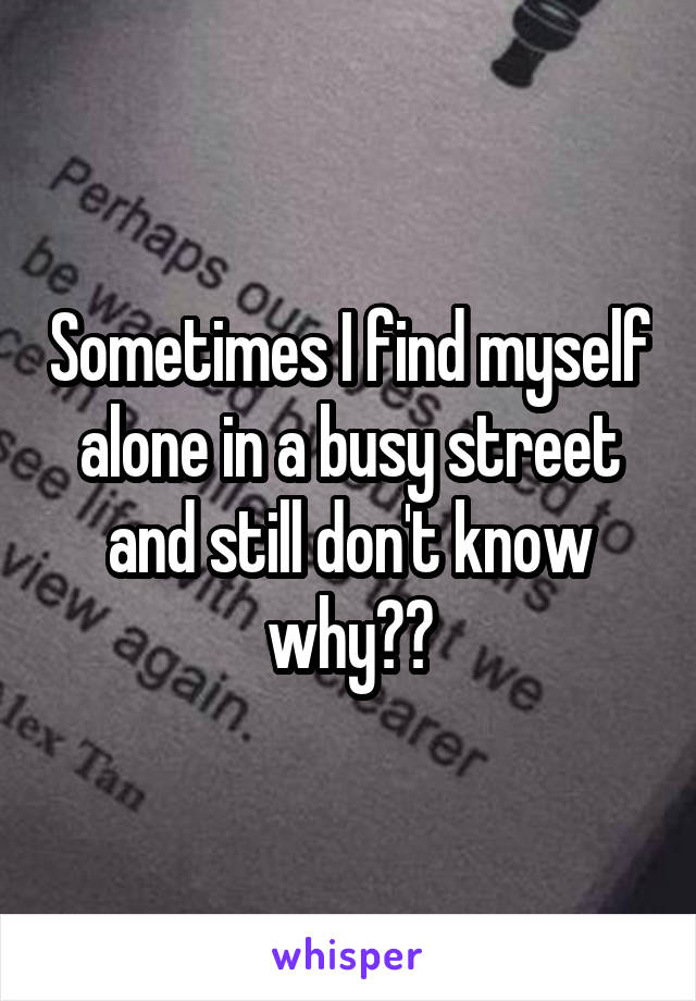 Sometimes I find myself alone in a busy street and still don't know why??