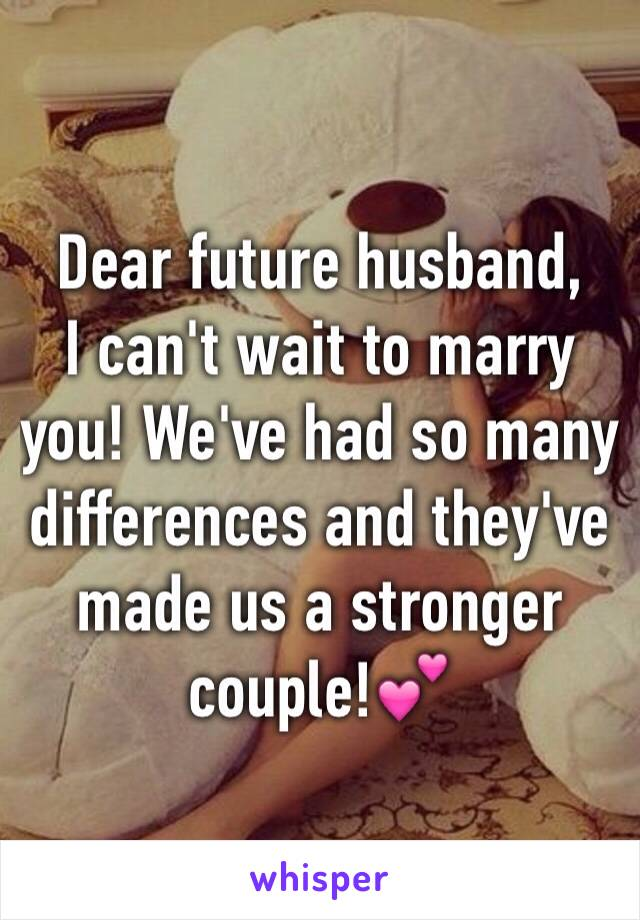 Dear future husband, I can't wait to marry you! We've had so many differences and they've made us a stronger couple!💕
