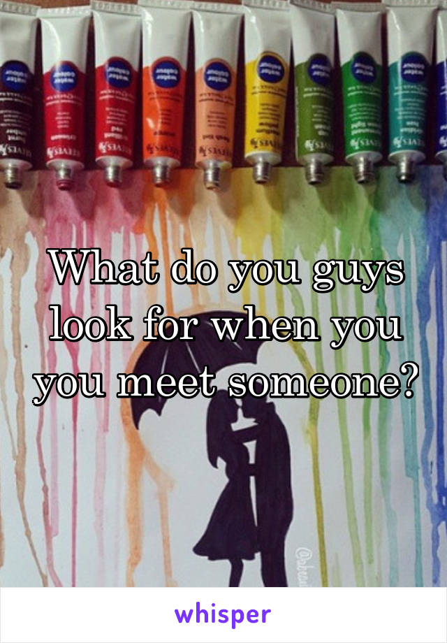 What do you guys look for when you you meet someone?