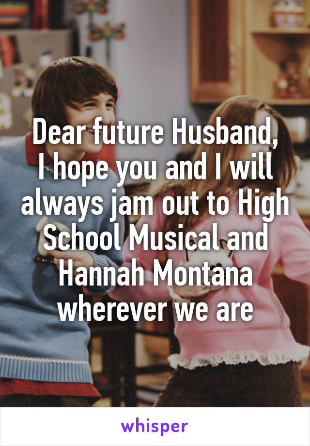 Dear future Husband, I hope you and I will always jam out to High School Musical and Hannah Montana wherever we are